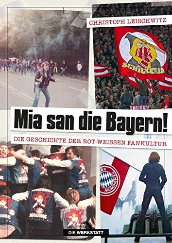 Mia san die Bayern! Die Geschichte der rot-weißen Fankultur: Die Geschichte der rot-weien Fankultur