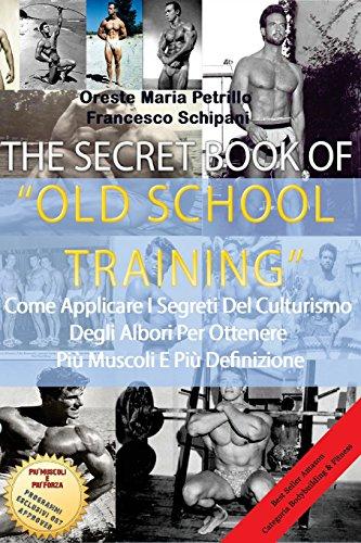The Secret Book Of Old School Training: Come applicare i segreti del culturismo degli albori per ottenere più massa e più definizione