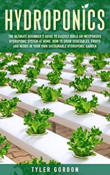 Hydroponics: The Ultimate Beginner's Guide to Quickly Build an Inexpensive Hydroponic System at Home. How to Grow Vegetables, Fruits and Herbs in Your Own Sustainable Hydroponic Garden by [Tyler Gordon]