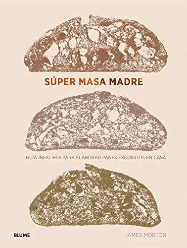 Súper Masa Madre: Guía infalible para elaborar panes exquisitos en casa