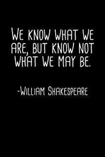 We Know What We Are But Know Not What We May Be William Shakespeare Quote Notebook: Blank Lined Journal (Best Student or T...