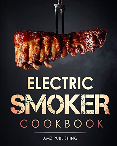 Electric Smoker Cookbook: The Ultimate Electric Smoker Cookbook for Beginners: Complete Smoker Grill Cookbook for your Electric Smoker: Easy to Cook ... Grill Recipes (Masterbuilt Smoker Cookbook)