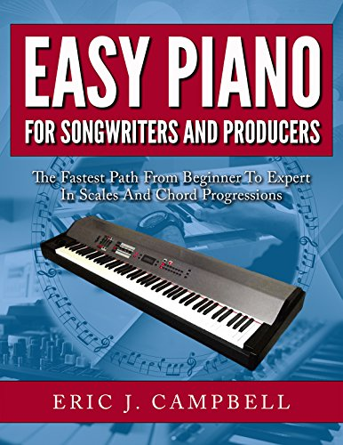 Easy Piano for Songwriters and Producers: The Fastest Path From Beginner To Expert in Scales and Chord Progressions (English Edition)
