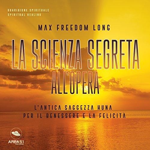 La Scienza Segreta all'opera: L'antica saggezza Huna per il benessere e la felicità | Max Freedom Long