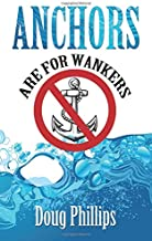 ANCHORS ARE FOR WANKERS: Poetic Stuff About Dynamic Positioning (Dp) With Related Sea Stories Pithy Verse Poemedy, Epigrams, Rhyme Maps And Some Prose