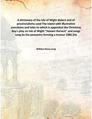 A dictionary of the Isle of Wight dialect and of provincialisms used The Island with illustrative anecdotes and tales to which is appended the Christmas Boy's play an Isle of Wight 'Hooam Harvest' and songs sung by the peasantry forming a [Hardcover]