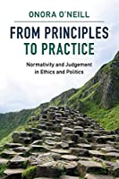 From Principles to Practice: Normativity and Judgement in Ethics and Politics