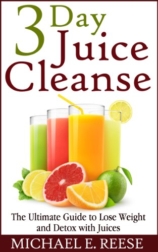 3 Day Juice Cleanse: The Ultimate Guide to Lose Weight and Detox with Juices