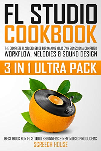 FL STUDIO COOKBOOK (3 IN 1 ULTRA PACK): The Complete FL Studio Guide for Making Your Own Songs on a Computer: Workflow, Melodies & Sound Design (Best Book ... FL Studio Beginners & New Music Producers)