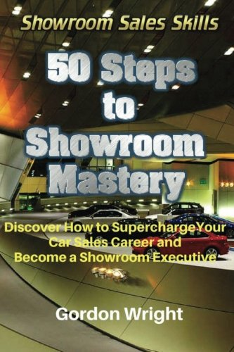 50 Steps to Showroom Mastery: A New Way to Sell Cars - Discover How to Supercharge Your Car Sales Career and Become a Showroom Executive (Showroom Sales Skills) (Volume 1)