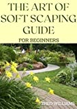 THE ART OF SOFT SCAPING GUIDE FOR BEGINNERS: The Essential Guide To Soft Scaping for Your Gardening (English Edition)