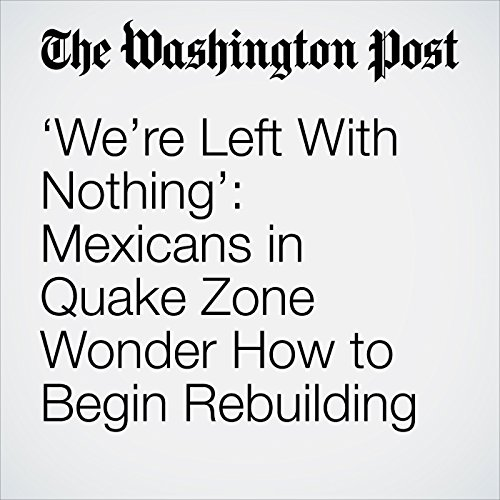'We're Left With Nothing': Mexicans in Quake Zone Wonder How to Begin Rebuilding copertina