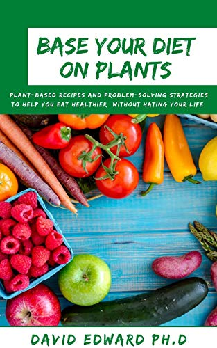 BASE YOUR DIET ON PLANTS: Plant-Based Recipes and Problem-Solving Strategies to Help You Eat Healthier (Without Hating Your Life)