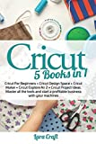 Cricut : 5 Books in 1: Cricut For Beginners + Cricut Design Space + Cricut Maker + Cricut Explore Air 2 + Cricut Project Ideas. Master all the tools and start a profitable business with your machines