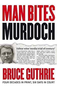 Man Bites Murdoch: Four Decades In Print, Six Days In Court by [Bruce Guthrie]
