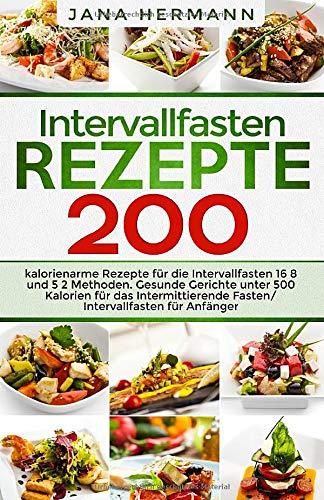 Intervallfasten Rezepte: 200 kalorienarme Rezepte für die Intervallfasten 16 8 und 5 2 Methoden. Gesunde Gerichte unter 500 Kalorien für das ... Anfänger. (Intervallfasten Bücher, Band 1)