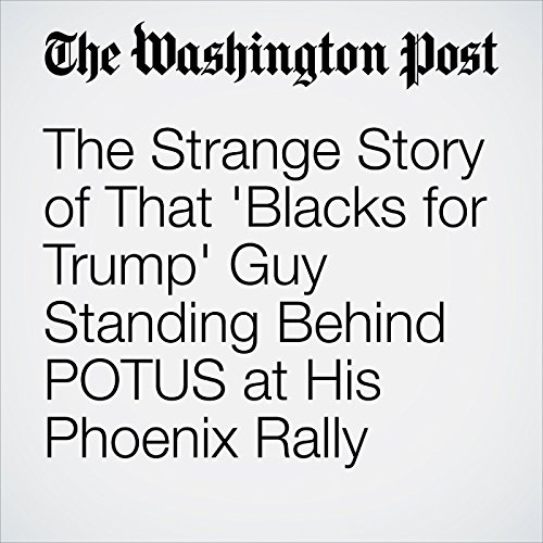 The Strange Story of That 'Blacks for Trump' Guy Standing Behind POTUS at His Phoenix Rally audiobook cover art