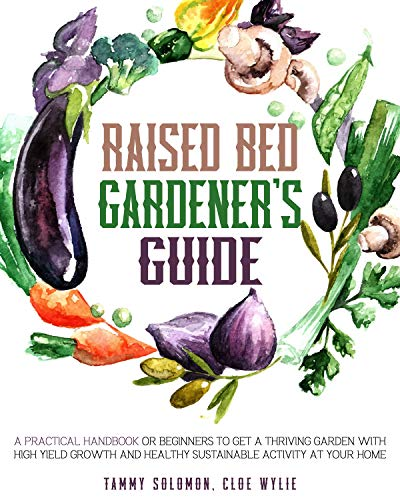 Raised Bed Gardener's Guide: A Practical Handbook for Beginners to get a Thriving Garden With High Yield Growth and Healthy Sustainable Activity at Your Home