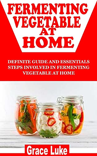 FERMENTING VEGETABLE AT HOME: Definite Guide And Essentials Steps Involved In Fermenting Vegetable At Home (English Edition)