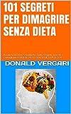 DIMAGRIRE SUBITO E SENZA DIETA - 101 SEGRETI SVELATI -: Basati su Ricerche Scientifiche. Tutti i Segreti, Trucchi e Consigli per PERDERE PESO SENZA DIETA !!! DETOX (Best Seller Amazon)