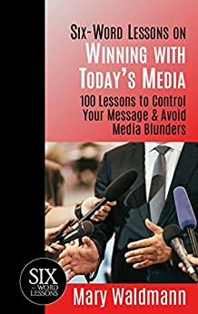 Six-Word Lessons on Winning with Today's Media: 100 Lessons to Control Your Message & Avoid Media Blunders (The Six-Word Lessons Series Book 36) by [Mary Waldmann]