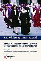 Katholizismus Transnational: Beitrage Zur Zeitgeschichte Und Gegenwart in Westeuropa Und Den Vereinigten Staaten