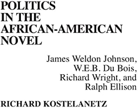 Politics in the African-American Novel: James Weldon Johnson, W.E.B. Du Bois, Richard Wright, and Ralph Ellison (Contributions in Afro-American & African Studies)