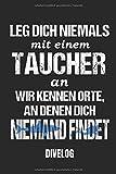 LEG DICH NIEMALS MIT EINEM TAUCHER AN WIR KENNEN ORTE AN DENEN DICH NIEMAND FINDET DIVELOG: Taucher Logbuch für 100 Tauchgänge, Format 6x9