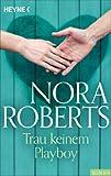 Trau keinem Playboy von Nora Roberts