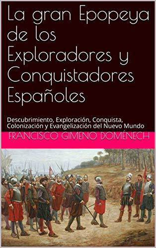La gran Epopeya de los Exploradores y Conquistadores Españoles: Descubrimiento, Exploración, Conquista, Colonización y Evangelización del Nuevo Mundo