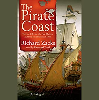 The Pirate Coast     Thomas Jefferson, The First Marines, and the Secret Mission of 1805              By:                                                                                                                                 Richard Zacks                               Narrated by:                                                                                                                                 Raymond Todd                      Length: 13 hrs and 16 mins     496 ratings     Overall 3.8