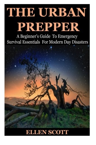 The Urban Prepper: A Beginner's Guide To Emergency Survival Essentials For Modern Day Disasters (Survival Essentials, Preppers, Prepper's Survival Pantry, Urban, Mason Jars, Prepping, Urban Preppers)