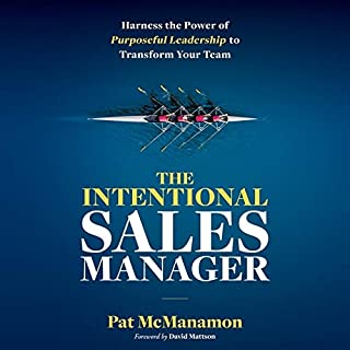 The Intentional Sales Manager: Harness the Power of Purposeful Leadership to Transform Your Team