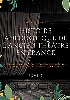 Histoire anecdotique de l'ancien théâtre en France: Théâtre Français, Opéra, Opéra-Comique, Théâtre-Italien, Vaudeville, Théâtres Forains, etc. (Tome 2)