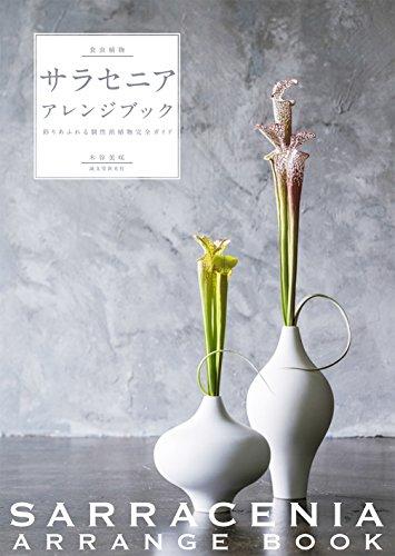 食虫植物サラセニア・アレンジブック: 彩りあふれる個性派植物完全ガイド