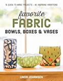 Favorite Fabric Bowls, Boxes & Vases: 15 Quick-to-Make Projects