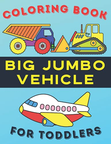 Big Jumbo Vehicle Coloring Book For Toddlers: My First Toddler Coloring Book Big And Easy   Colouring Pages of Things That Go: Cars, Trains, Tractors, ... (Baby Activity Book for Kids Age 1-4)