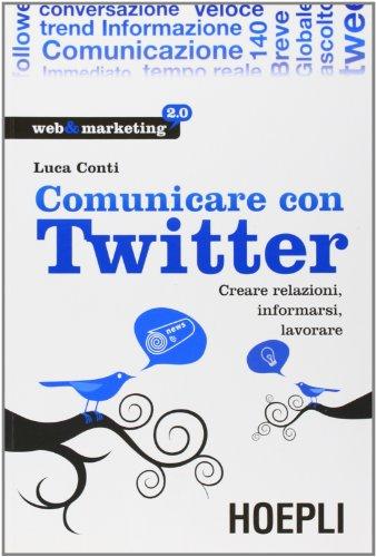 Comunicare con Twitter. Creare relazioni, informarsi, lavorare