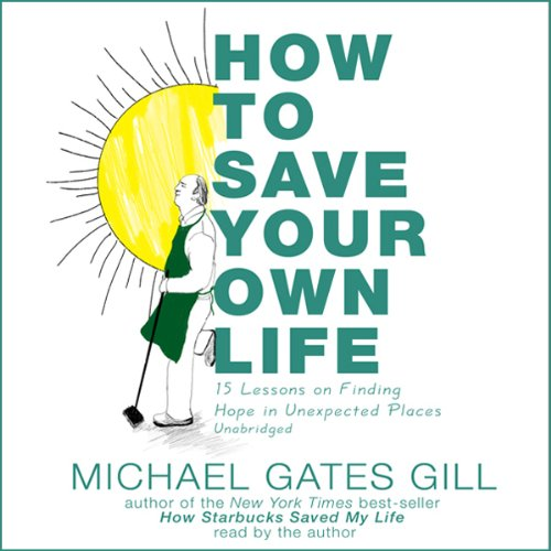 How to Save Your Own Life     15 Lessons on Finding Hope in Unexpected Places              By:                                                                                                                                 Michael Gates Gill                               Narrated by:                                                                                                                                 Michael Gates Gill                      Length: 5 hrs and 39 mins     10 ratings     Overall 3.2