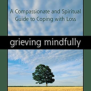 Grieving Mindfully: A Compassionate and Spiritual Guide to Coping with Loss audiobook cover art