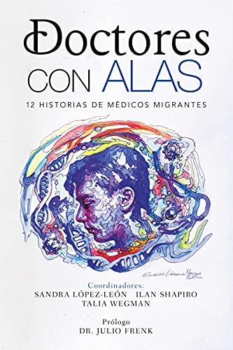 Doctores Con Alas: 12 Historias De Médicos Migrantes (Spanish Edition)