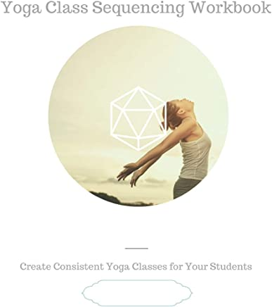 Yoga Class Sequencing Workbook: Create consistent yoga classes for your students