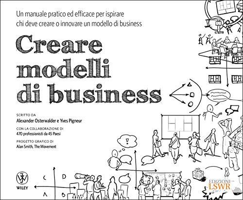Creare modelli di business. Un manuale pratico ed efficace per ispirare chi deve creare o innovare un modello di business