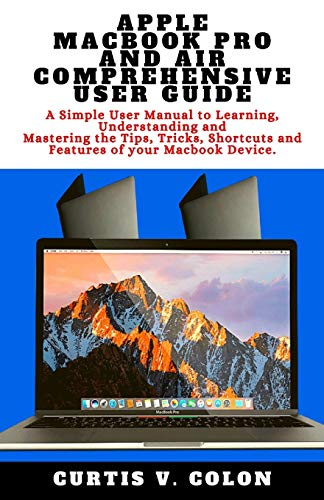 Apple Macbook Pro and Air Comprehensive User Guide: A Simple User Manual to Learning, Understanding and Mastering the Tips, Tricks, Shortcuts and Features of your Macbook Device.