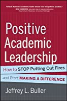 Positive Academic Leadership: How to Stop Putting Out Fires and Start Making a Difference (Jossey-Bass Resources for Department Chairs)