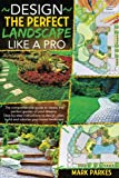 DESIGN THE PERFECT LANDSCAPE LIKE A PRO: The comprehensive guide to create the perfect garden of your dreams. Step-By-Step instructions to design. plan, build and valorize your home landscape