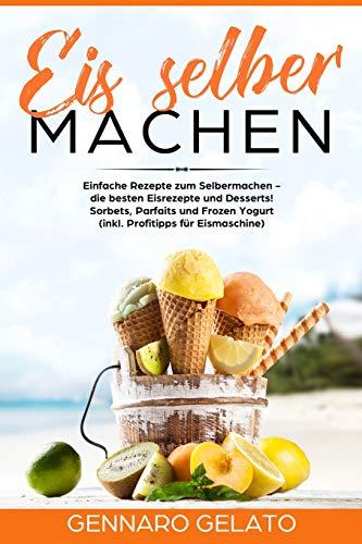Eis selber machen: Einfache Rezepte zum Selbermachen - die besten Eisrezepte und Desserts! Sorbets, Parfaits und Frozen Yogurt (inkl. Profitipps ... (inkl. Profitipps für Eismaschine)