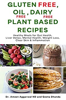 Gluten Free, Oil Free, Dairy Free, Plant Based Recipes: Healthy Meals For Gut Health, Liver Detox, Mental Health, Weight Loss, Clear Skin & Inflammation (Heal Your Body Cure Your Mind Book 4) by [Ameet Aggarwal, Geeta Dhanda]