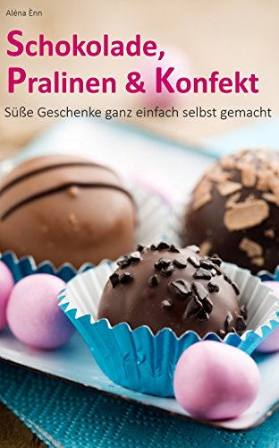 Schokolade, Pralinen & Konfekt: Süße Geschenke ganz einfach selbst gemacht (Backen - die besten Rezepte 10)