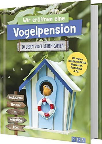 Wir eröffnen eine Vogelpension. So lieben Vögel deinen Garten: Mit vielen tollen Projekten: Nistkasten, Futterhaus & Co.